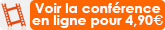 L'intégralité de la conférence avec 30 mn de questions/réponses, à voir en ligne, P.A.F. : 4,90 €